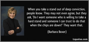 When you take a stand out of deep conviction, people know. They may ...