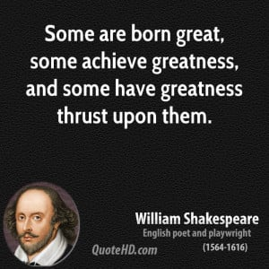 ... , some achieve greatness, and some have greatness thrust upon them