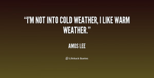 quote-Amos-Lee-im-not-into-cold-weather-i-like-194920.png