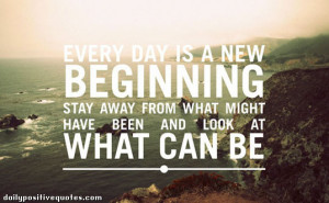 Every day is a new beginning. Stay away from what might have been and ...