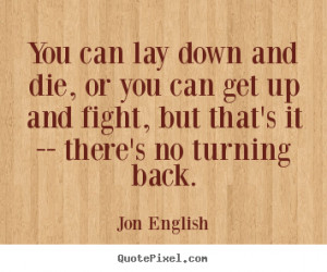 Jon English Quotes - You can lay down and die, or you can get up and ...