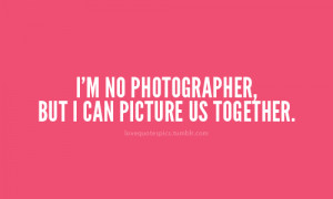 ... .com/im-no-photographer-but-i-can-picture-us-together-love-quote