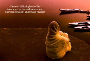 ... no one understands you; it is when you don't understand yourself