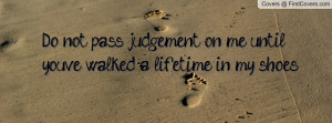 do not pass judgement on me until youve walked a lifetime in my shoes ...