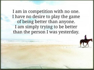 race. You have no need to play the game of being better than anyone ...