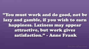 """... may appear attractive, but work gives satisfaction."""" – Anne Frank"""