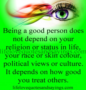 Being a good person does not depend on your religion or status in life ...