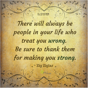 There will always be people in your life who treat you wrong. Be sure ...