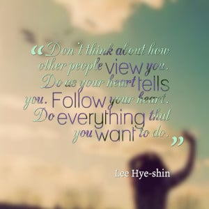 ... you do as your heart tells you follow your heart do everything that
