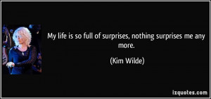 My life is so full of surprises, nothing surprises me any more. - Kim ...