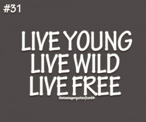 Live young, live wild, live freeFollow us for more teenage quotes