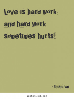 Unknown poster quotes - Love is hard work; and hard work sometimes ...