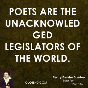 Poets are the unacknowledged legislators of the world.