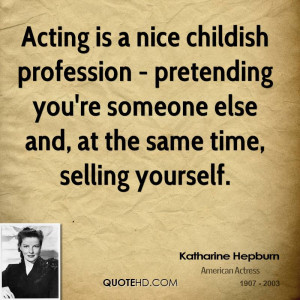 Acting is a nice childish profession - pretending you're someone else ...