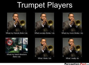 Trumpet Players What my friends think I do What society thinks I do ...
