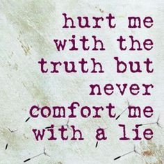 Comfort me with the Truth but never comfort me with a lie .,, This is ...