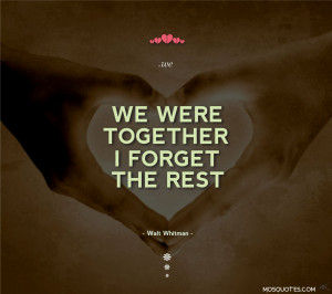 Love Quotes We were together I forget the rest Walt Whitman We were