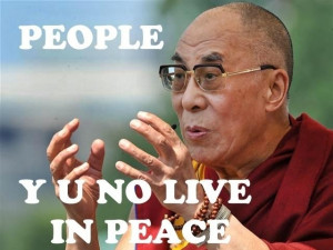 Words of the wise… People Y U No Live In Peace – Dalai Lama