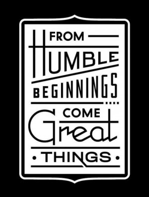 From humble beginnings come great things