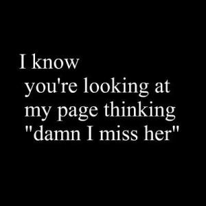 know you're looking at my page thinking damn i miss her