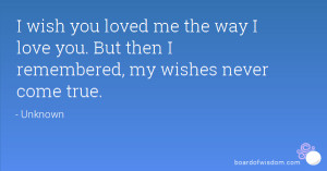 wish you loved me the way I love you. But then I remembered, my ...