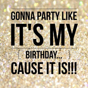 ... party like its my birthday, cause it is. Happy Birthday to me quotes