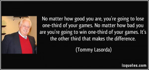 how good you are, you're going to lose one-third of your games. No ...
