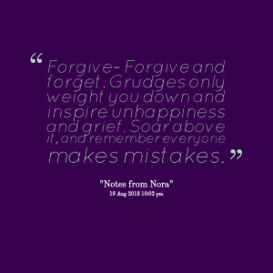 Quotes Picture: forgive~ forgive and forget grudges only weight you ...