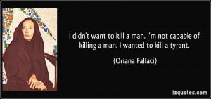 ... capable of killing a man. I wanted to kill a tyrant. - Oriana Fallaci