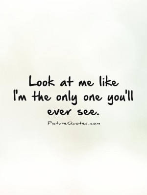 Look at me like I'm the only one you'll ever see. Picture Quote #1