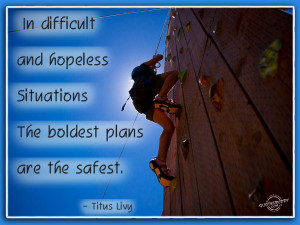 In difficult situations boldest plans are the safest