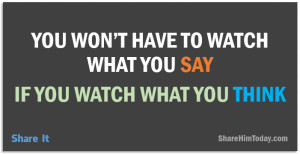 You won't have to watch what you say; If you watch what you think.