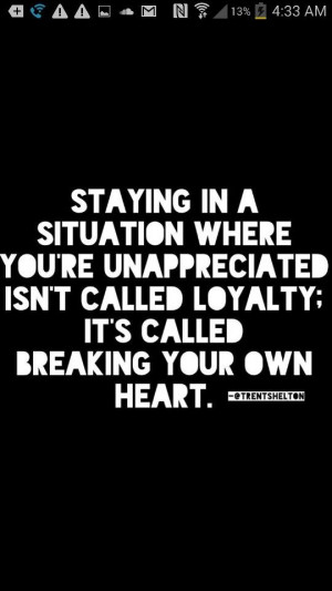 Situation, unappreciated, loyalty, breaking your own heart