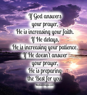 If God answers your prayer, He is increasing your faith. If He delays ...
