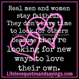 Real men and women stay faithful. They don't have time to look for ...