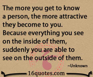 The more you get to know a person, the more attractive they become to ...