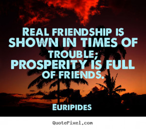 ... in times of trouble; prosperity.. Euripides popular friendship quotes