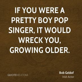 If you were a pretty boy pop singer, it would wreck you, growing older ...