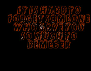 Quotes Picture: it is hard to forget someone who gave you so much to ...