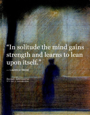In solitude the mind gains strength and learns to lean upon itself.