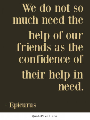 ... of our friends as the confidence.. Epicurus greatest friendship quotes