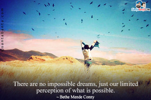 There are no impossible dreams, just our limited perception of what is ...