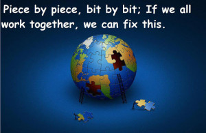 Piece by piece bit by bit if we all work together we can fix this