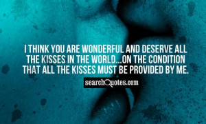 think you are wonderful and deserve all the kisses in the world...on ...