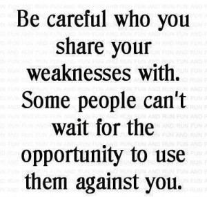 Be careful who you share your weaknesses with. Some people can't wait ...
