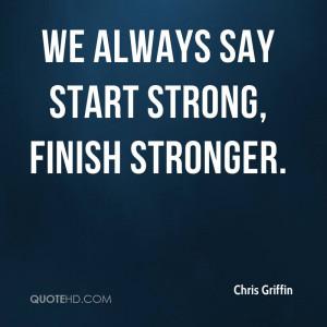 We always say start strong, finish stronger.