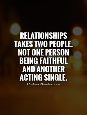 Relationships takes TWO people Not one person being faithful and