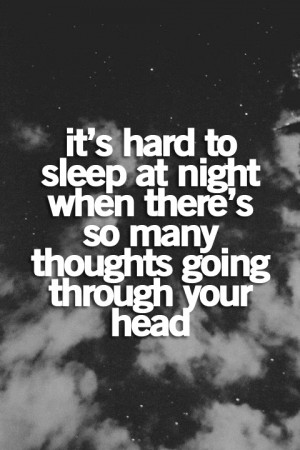 It's hard to sleep at night when there's so many thoughts going ...