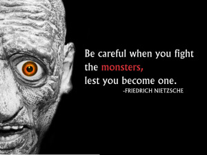 ... when you fight the monsters, lest you become one. Freidrich Nietzsche