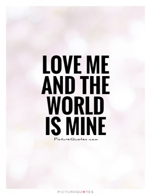 Love me and the world is mine Picture Quote #1